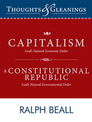 Thoughts and Gleanings: Capitalism, God's Natural Economic Order A Constitutional Republic, God's Natural Governmental Order - eBook  -     By: Ralph Beall