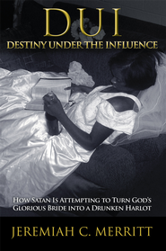 DUI Destiny Under the Influence: How Satan Is Attempting to Turn God's Glorious Bride into a Drunken Harlot - eBook  -     By: Jeremiah Merritt