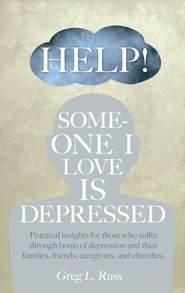 Help! Someone I Love is Depressed                           -     By: Greg L. Russ