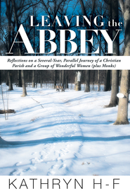 Leaving the Abbey: Reflections on a Several-Year, Parallel Journey of a Christian Parish and a Group of Wonderful Women (plus Monks) - eBook  -     By: Kathryn H-F