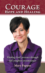 Courage, Hope and Healing: Finding God's presence through life's toughest circumstances - eBook  -     By: Mary Pappas