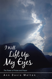 I Will Lift Up My Eyes: The Power of Praise and Prayer - eBook  -     By: Ann Melton