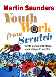 Youth Work From Scratch: How to launch or revitalize a church youth ministry - eBook  -     By: Martin Saunders