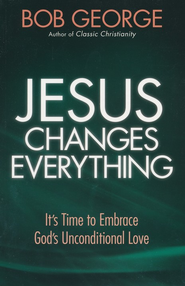 Jesus Changes Everything: It's Time to Embrace God's Unconditional Love - eBook  -     By: Bob George