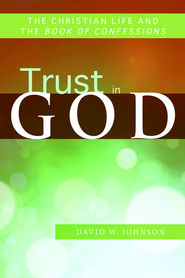 Trust in God: The Christian Life and the Book of Confessions - eBook  -     By: David W. Johnson