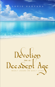 Devotion in a Decadent Age: Weekly Lessons on Godly Living - eBook  -     By: Louis Santana