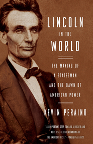 Lincoln in the World: The Making of a Statesman and the Dawn of American Power - eBook  -     By: Kevin Peraino