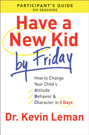Have a New Kid By Friday Participant's Guide: How to Change Your Child's Attitude, Behavior & Character in 5 Days (A Six-Session Study) - eBook  -     By: Dr. Kevin Leman