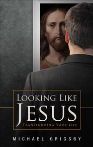 Looking Like Jesus: Transforming Your Life - eBook  -     By: Michael Grigsby
