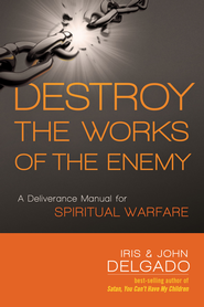 Destroy the Works of the Enemy: A deliverance manual for spiritual warfare - eBook  -     By: Iris Delgado, John Delgado