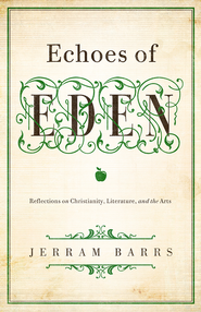 Echoes of Eden: Reflections on Christianity, Literature, and the Arts - eBook  -     By: Jerram Barrs