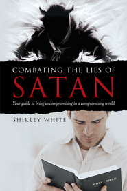 Combating the Lies of Satan: Your guide to being uncompromising in a compromising world - eBook  -     By: Shirley White