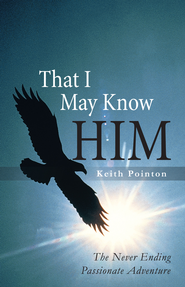 That I May Know Him: The Never Ending Passionate Adventure - eBook  -     By: Keith Pointon