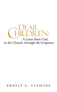 Dear Children: A Letter from God, to the Church, through the Scriptures: Volume One - eBook  -     By: Ernest Clemans