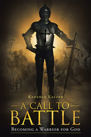 A Call to Battle: Becoming a Warrior for God - eBook  -     By: Kadence Kasden