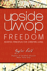 Upside-Down Freedom: Inverted Principles for Christian Living - eBook  -     By: Taylor Field