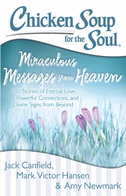 Chicken Soup for the Soul: Miraculous Messages from Heaven: 101 Stories of Eternal Love, Powerful Connections, and Divine Signs from Beyond - eBook  -     By: Jack Canfield, Mark Victor Hansen, Amy Newmark