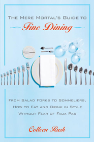 The Mere Mortal's Guide to Fine Dining: From Salad Forks to Sommeliers, How to Eat and Drink in Style Without Fear of Faux Pas - eBook  -     By: Colleen Rush
