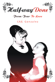 Half-way Done: From Fear To Love - eBook  -     By: C.R.E. Gonzalez