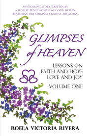 Glimpses of Heaven: Lessons on Faith and Hope, Love and Joy-Vol. 1  -     By: Roela Victoria Rivera
