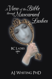 A View of the Bible Through Mascaraed Lashes: B.C. Ladies - eBook  -     By: A.J. Whiting