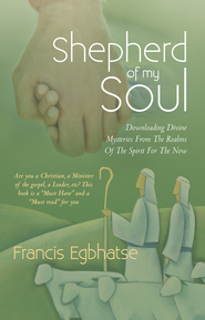 Shepherd of my Soul: Downloading Divine Mysteries From The Realms Of The Spirit For The Now. - eBook  -     By: Francis Egbhatse