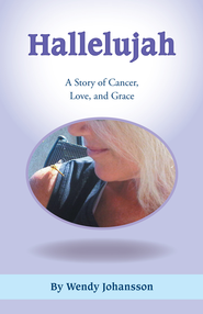 Hallelujah: A Story of Cancer, Love, and Grace - eBook  -     By: Wendy Johansson