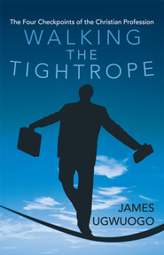 Walking the Tightrope: The Four Checkpoints of the Christian Profession - eBook  -     By: James Ugwuogo