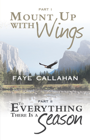 Part I Mount Up with Wings. Part II To Everything There Is a Season - eBook  -     By: Faye Callahan