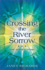 Crossing the River Sorrow: One Nurse's Story - eBook  -     By: Janet Richards