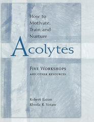 How to Motivate, Train and Nurture Acolytes: Five Workshops and Other Resources - eBook  -     By: Robert Eaton, Rhoda R. Votaw