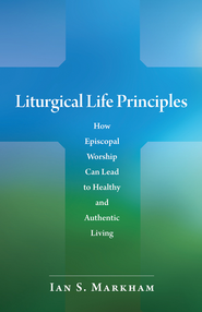Liturgical Life Principles: How Episcopal Worship Can Lead to Healthy and Authentic Living - eBook  -     By: Ian S. Markham