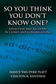 So You Think You Don't Know One?: Addiction and Recovery in Clergy and Congregations - eBook  -     By: Nancy Van Dyke Platt, Chilton R. Knudsen