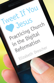 Tweet If You [Heart] Jesus: Practicing Church in the Digital Reformation - eBook  -     By: Elizabeth Drescher