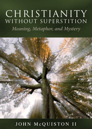 Christianity Without Superstition: Meaning, Metaphor, and Mystery - eBook  -     By: John McQuiston II
