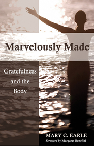 Marvelously Made: Gratefulness and the Body - eBook  -     By: Mary C. Earle