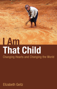 I Am That Child: Changing Hearts and Changing the World - eBook  -     By: Elizabeth Geitz
