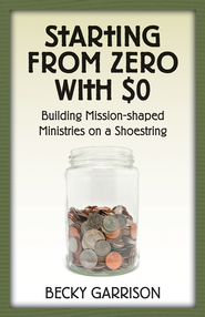 Starting from Zero with $0: Building Mission-Shaped Ministries on a Shoestring - eBook  -     By: Becky Garrison