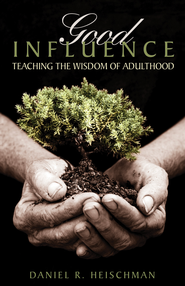 Good Influence: Teaching the Wisdom of Adulthood - eBook  -     By: Daniel R. Heischman