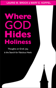 Where God Hides Holiness: Thoughts on Grief, Joy, and the Search for Fabulous Heels - eBook  -     By: Laurie M. Brock, Mary E. Koppel