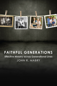 Faithful Generations: Effective Ministry Across Generational Lines - eBook  -     By: John R. Mabry