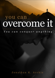 You Can Overcome It: You can conquer anything - eBook  -     By: Jonathan K. Archie