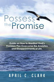 Possess the Promise: Guide on How to Manifest Gods Promises Plus Overcome the Anxieties and Disappointments of Life. - eBook  -     By: April Clark