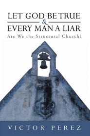 Let God Be True and Every Man a Liar: Are We the Structural Church? - eBook  -     By: Victor Perez