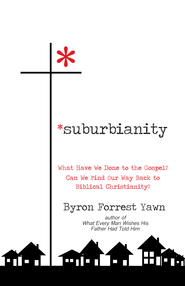 Suburbianity: What Have We Done to the Gospel? Can We Find Our Way Back to Biblical Christianity? - eBook  -     By: Byron Forrest Yawn