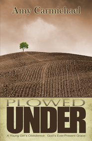 Plowed Under: A Young Girl's Obedience. God's Ever-Present Grace - eBook  -     By: Amy Carmichael