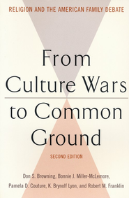 From Culture Wars to Common Ground: Religion and the American Family Debate, 2nd edition  -     By: Don S. Browning, Bonnie J. Miller-McLemore