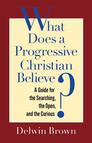What Does a Progressive Christian Believe?: A Guide for the Searching, the Open, and the Curious - eBook  -     By: Delwin Brown