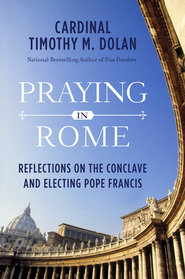 Praying in Rome: Reflections on the Conclave and Electing Pope Francis - eBook  -     By: Timothy M. Dolan