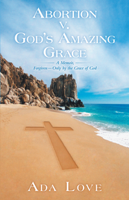 Abortion v. Gods Amazing Grace: A Memoir, ForgivenOnly by the Grace of God - eBook  -     By: Ada Love